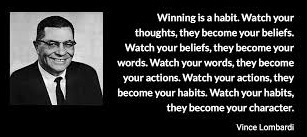 """Winning is a habit. Watch your thoughts, they become your beliefs. Watch your beliefs, they become your words. Watch your words, they become your actions. Watch your actions, they become your habits. Watch your habits, they become your character."" -- Vince Lombardi"