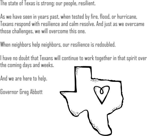 The state of Texas is strong; our people, resilient. As we have seen in years past, when tested by fire, flood, or hurricane, Texans respond with resilience and calm resolve. And just as we overcame those challenges, we will overcome this one. When neighbors help neighbors, our resilience is redoubled. I have no doubt that Texans will continue to work together in that spirit over the coming days and weeks. And we are here to help. --Governor Greg Abbott